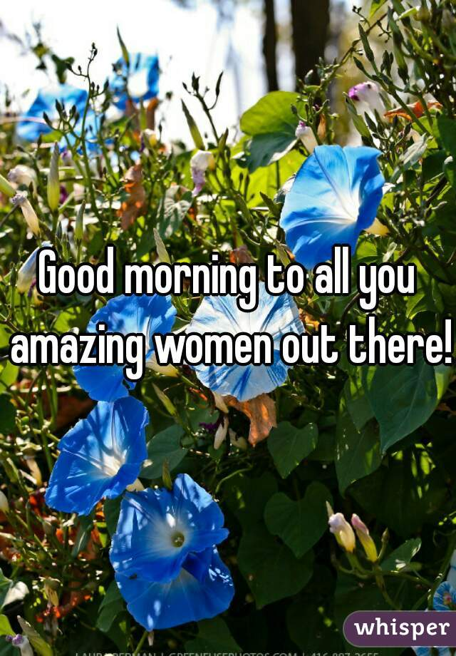Good morning to all you amazing women out there!