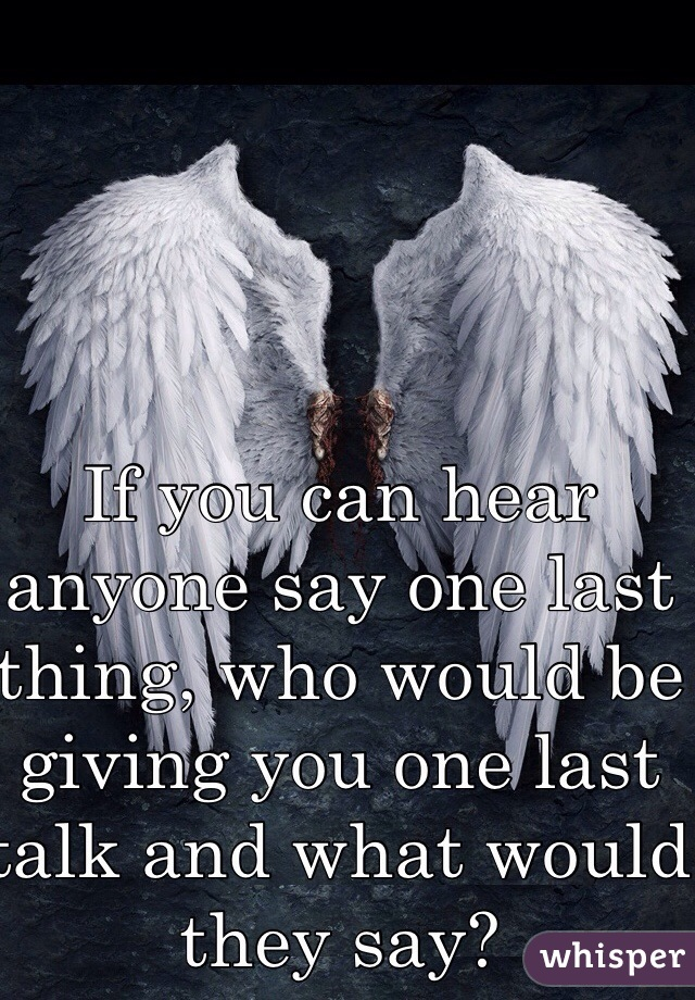 If you can hear anyone say one last thing, who would be giving you one last talk and what would they say?