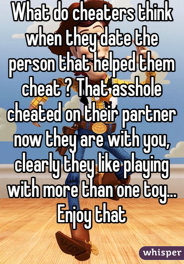 What do cheaters think when they date the person that helped them cheat ? That asshole cheated on their partner now they are with you, clearly they like playing with more than one toy... Enjoy that