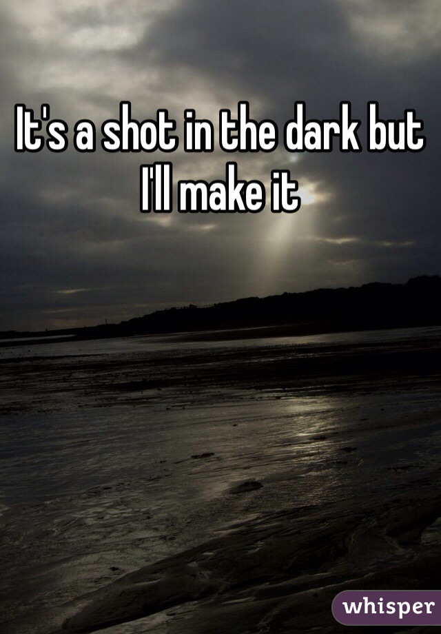 It's a shot in the dark but I'll make it