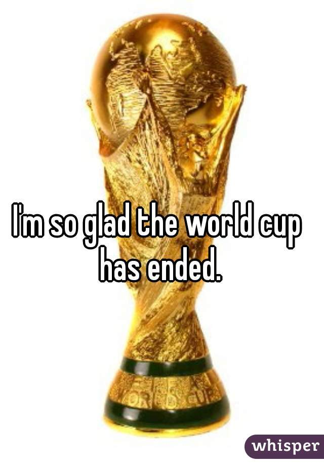 I'm so glad the world cup has ended.