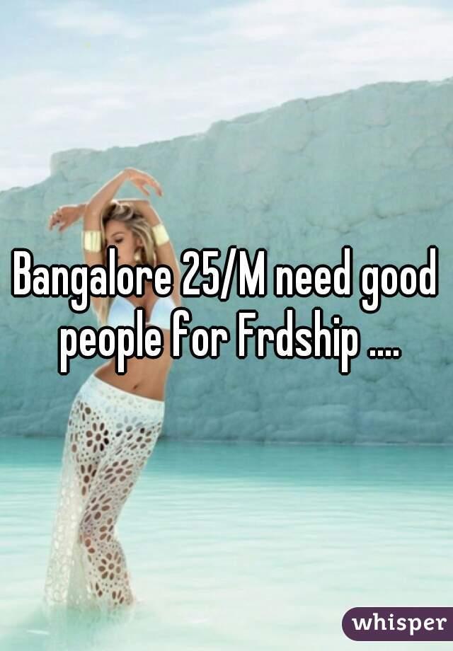 Bangalore 25/M need good people for Frdship ....
