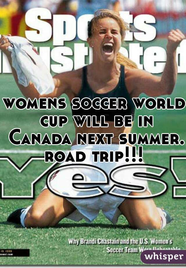 womens soccer world cup will be in Canada next summer. road trip!!!