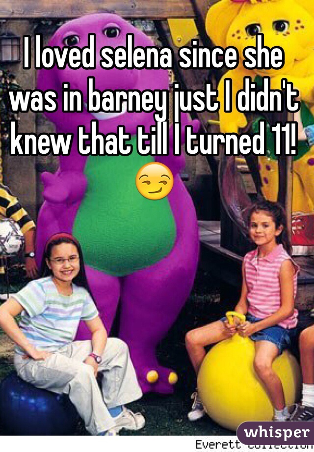 I loved selena since she was in barney just I didn't knew that till I turned 11! 😏
