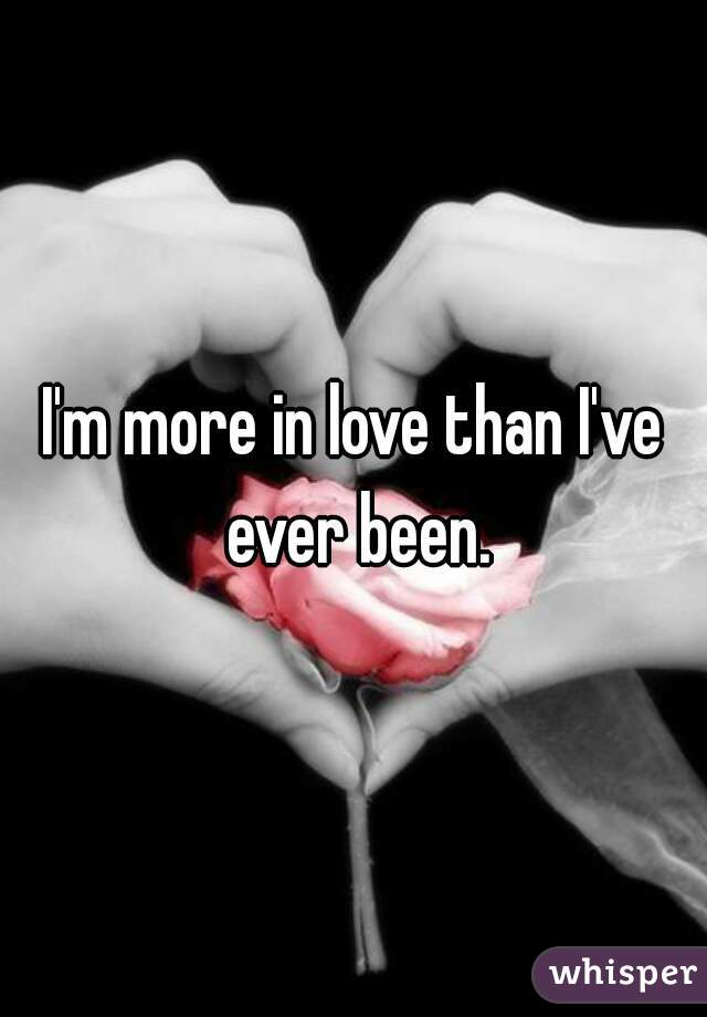 I'm more in love than I've ever been.
