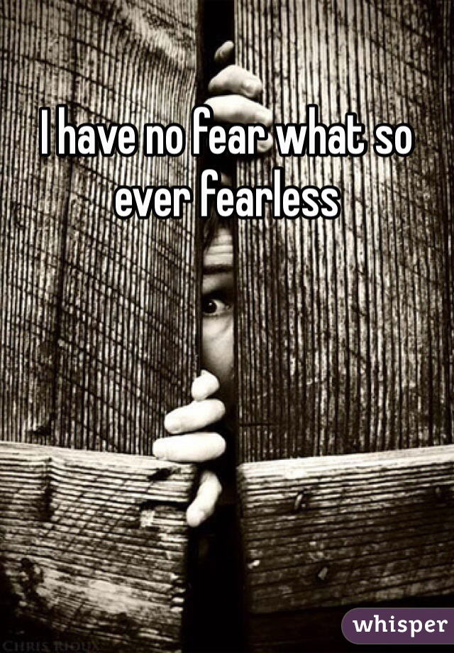 I have no fear what so ever fearless