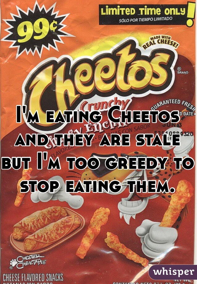 I'm eating Cheetos and they are stale but I'm too greedy to stop eating them.