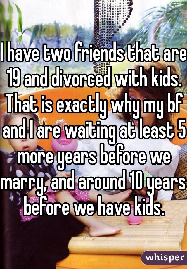 I have two friends that are 19 and divorced with kids. That is exactly why my bf and I are waiting at least 5 more years before we marry, and around 10 years before we have kids.