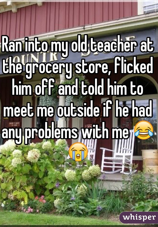 Ran into my old teacher at the grocery store, flicked him off and told him to meet me outside if he had any problems with me 😂😭