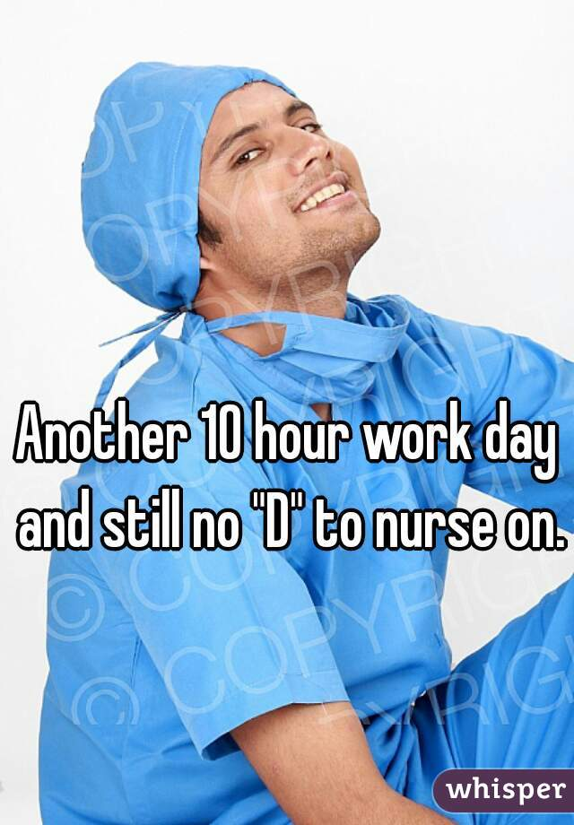 """Another 10 hour work day and still no """"D"""" to nurse on."""