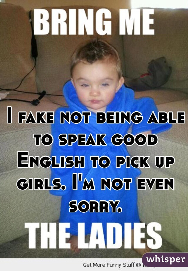 I fake not being able to speak good English to pick up girls. I'm not even sorry.