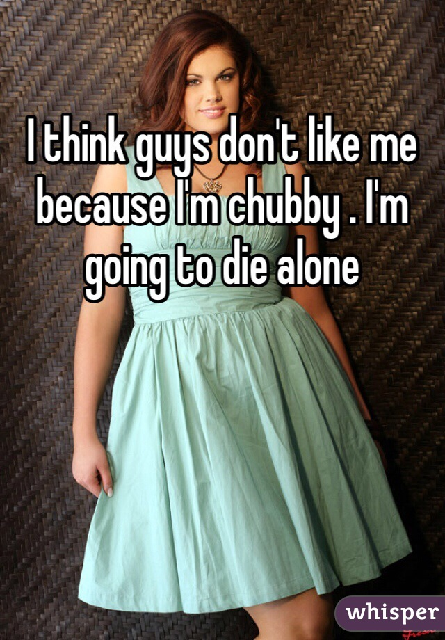 I think guys don't like me because I'm chubby . I'm going to die alone