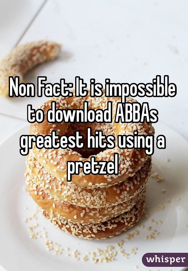 Non Fact: It is impossible to download ABBAs greatest hits using a pretzel