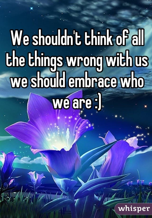 We shouldn't think of all the things wrong with us we should embrace who we are :)
