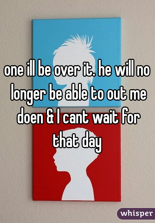 one ill be over it. he will no longer be able to out me doen & I cant wait for that day