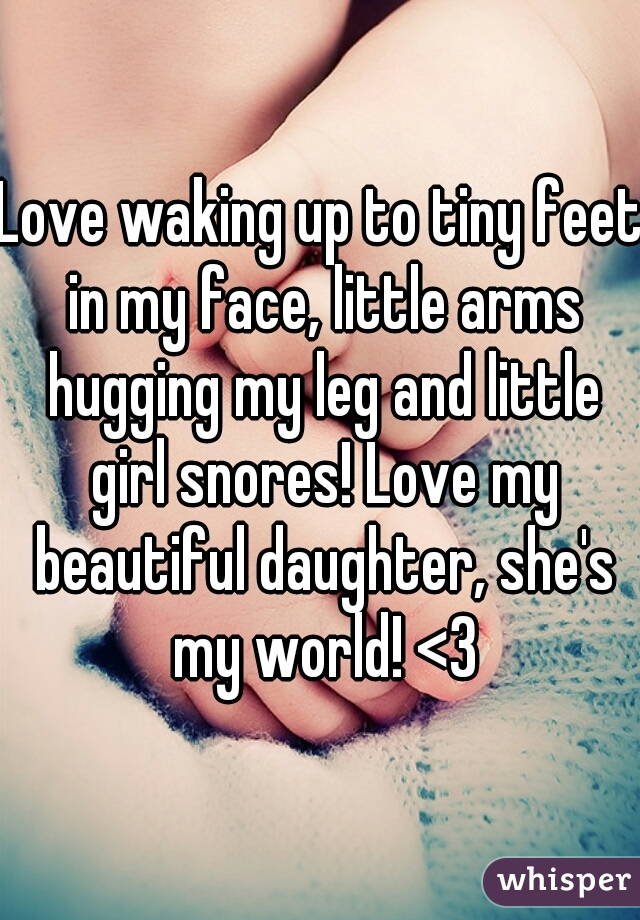 Love waking up to tiny feet in my face, little arms hugging my leg and little girl snores! Love my beautiful daughter, she's my world! <3