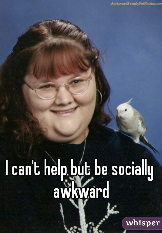 I can't help but be socially awkward