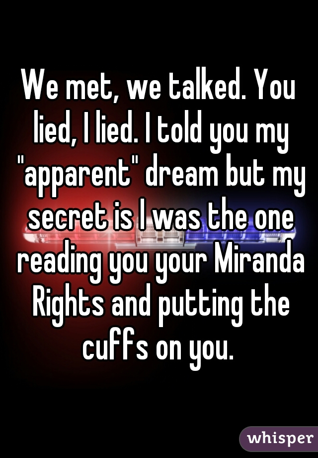 """We met, we talked. You lied, I lied. I told you my """"apparent"""" dream but my secret is I was the one reading you your Miranda Rights and putting the cuffs on you."""
