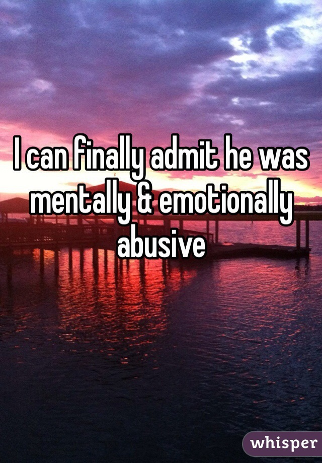 I can finally admit he was mentally & emotionally abusive