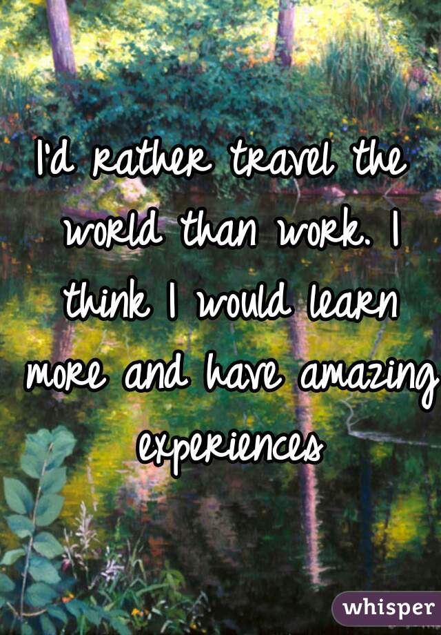 I'd rather travel the world than work. I think I would learn more and have amazing experiences