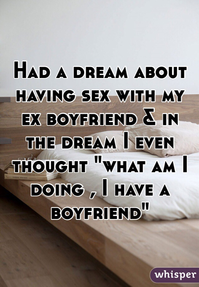 """Had a dream about having sex with my ex boyfriend & in the dream I even thought """"what am I doing , I have a boyfriend"""""""