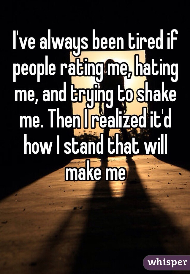 I've always been tired if people rating me, hating me, and trying to shake me. Then I realized it'd how I stand that will make me