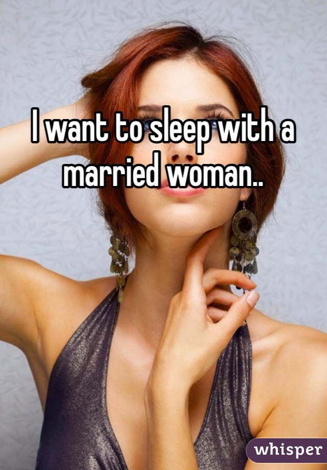 I want to sleep with a married woman..