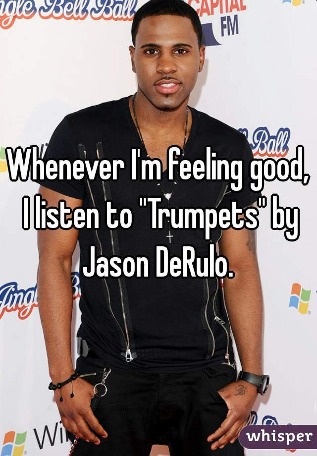 "Whenever I'm feeling good, I listen to ""Trumpets"" by Jason DeRulo."