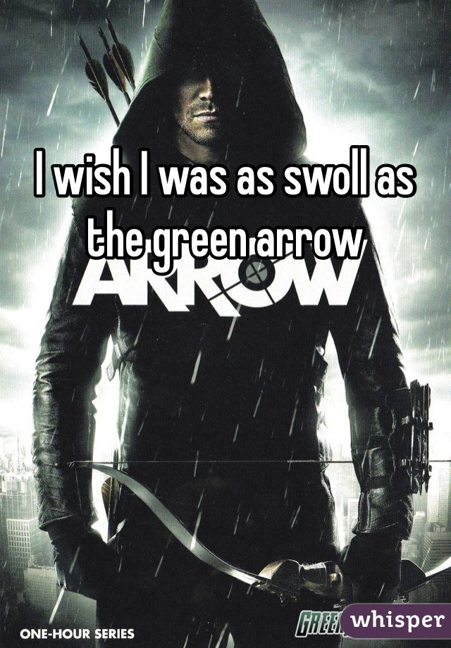 I wish I was as swoll as the green arrow