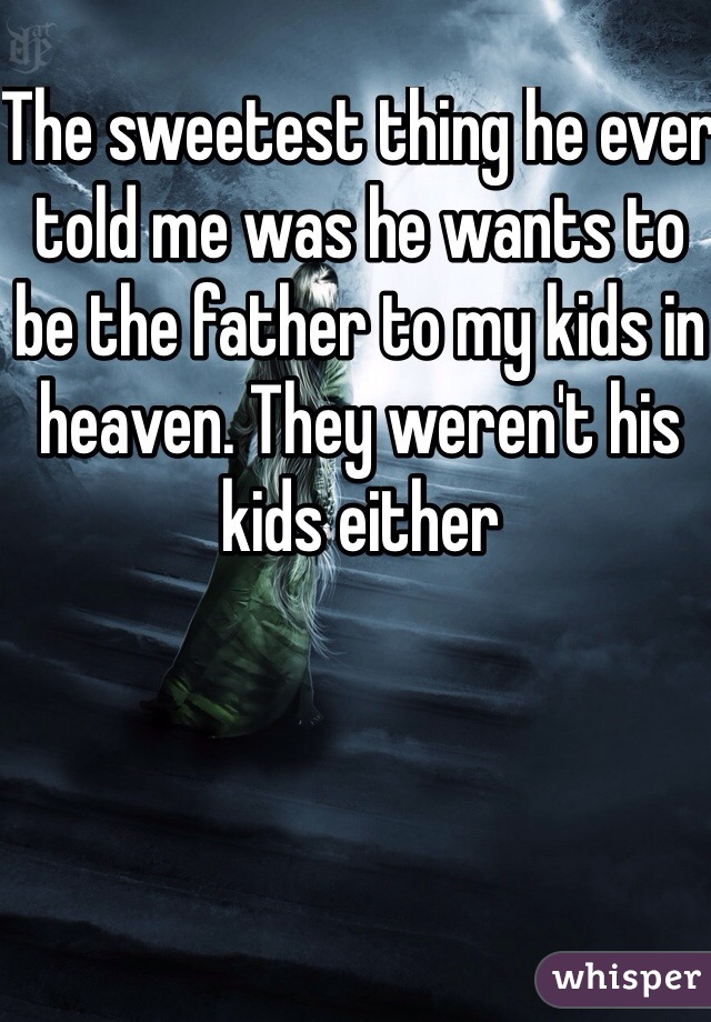The sweetest thing he ever told me was he wants to be the father to my kids in heaven. They weren't his kids either