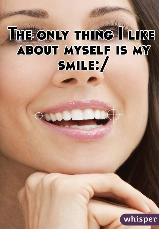 The only thing I like about myself is my smile:/
