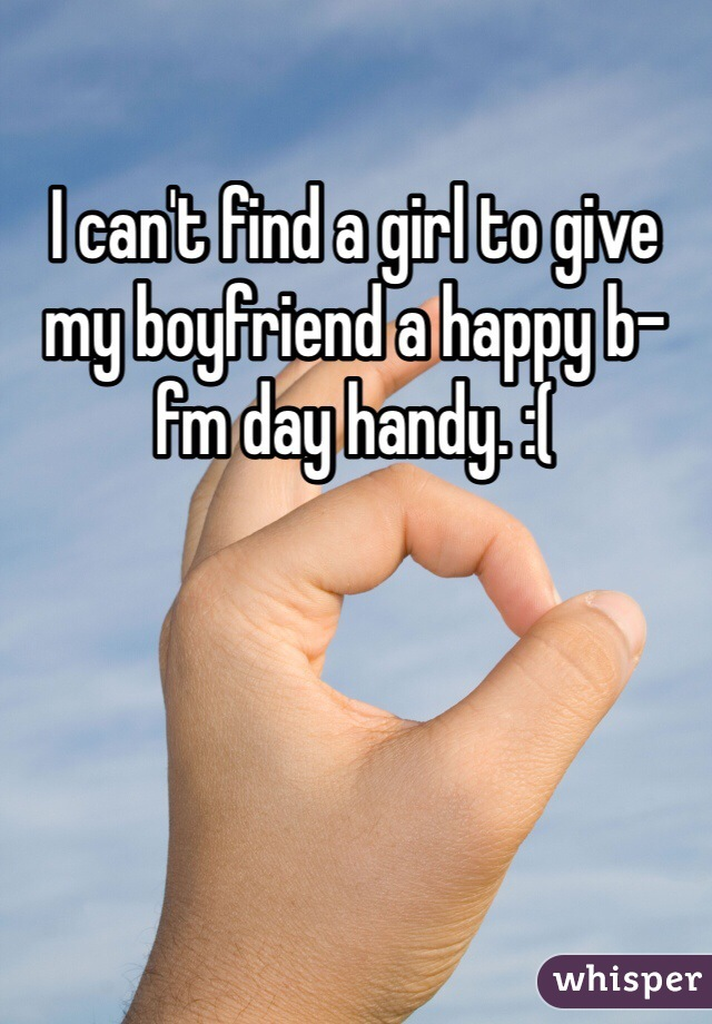 I can't find a girl to give my boyfriend a happy b-fm day handy. :(