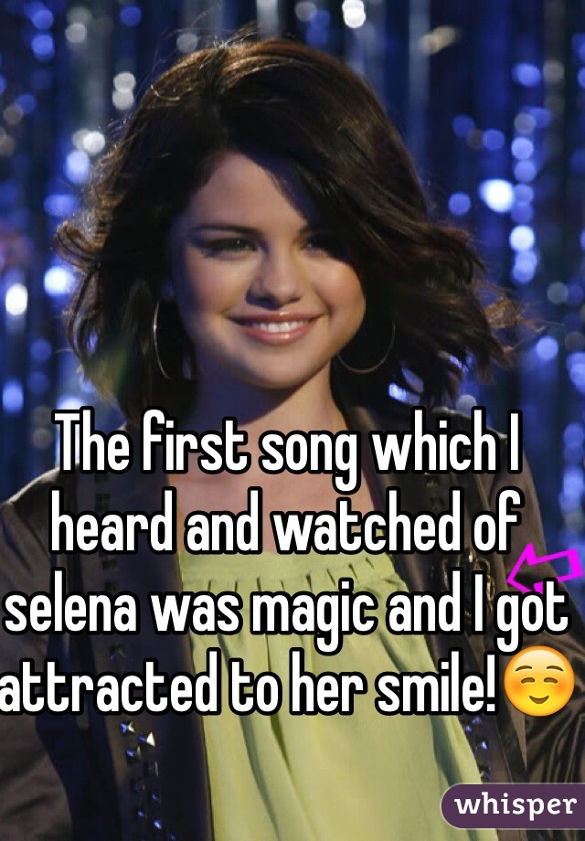 The first song which I heard and watched of selena was magic and I got attracted to her smile!☺️