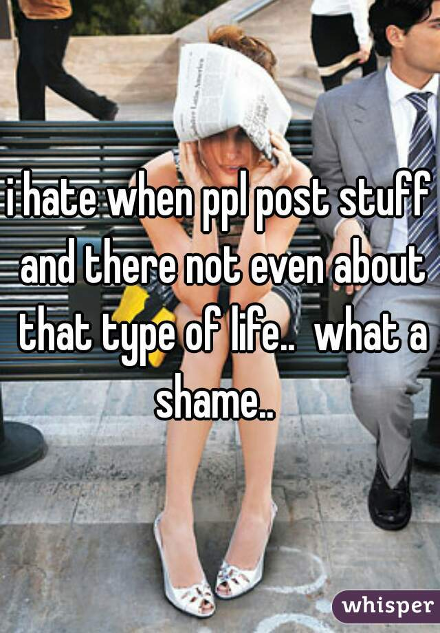i hate when ppl post stuff and there not even about that type of life..  what a shame..