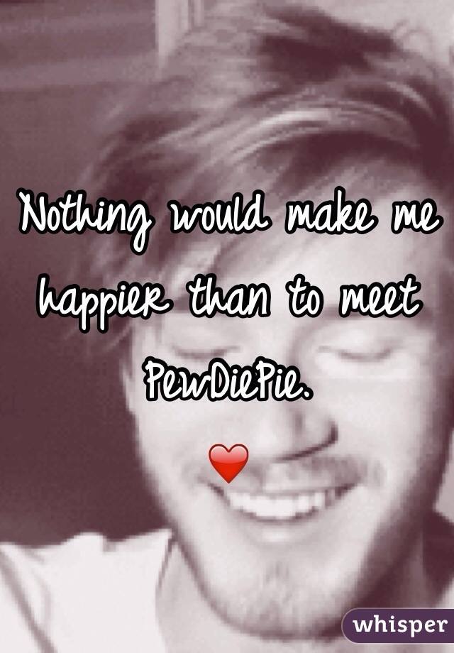 Nothing would make me happier than to meet PewDiePie. ❤️