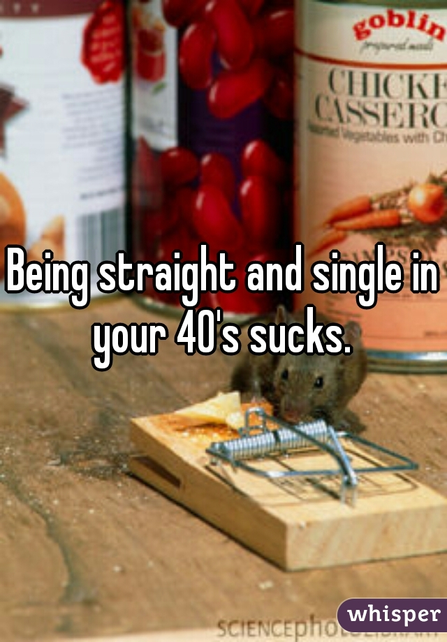 Being straight and single in your 40's sucks.