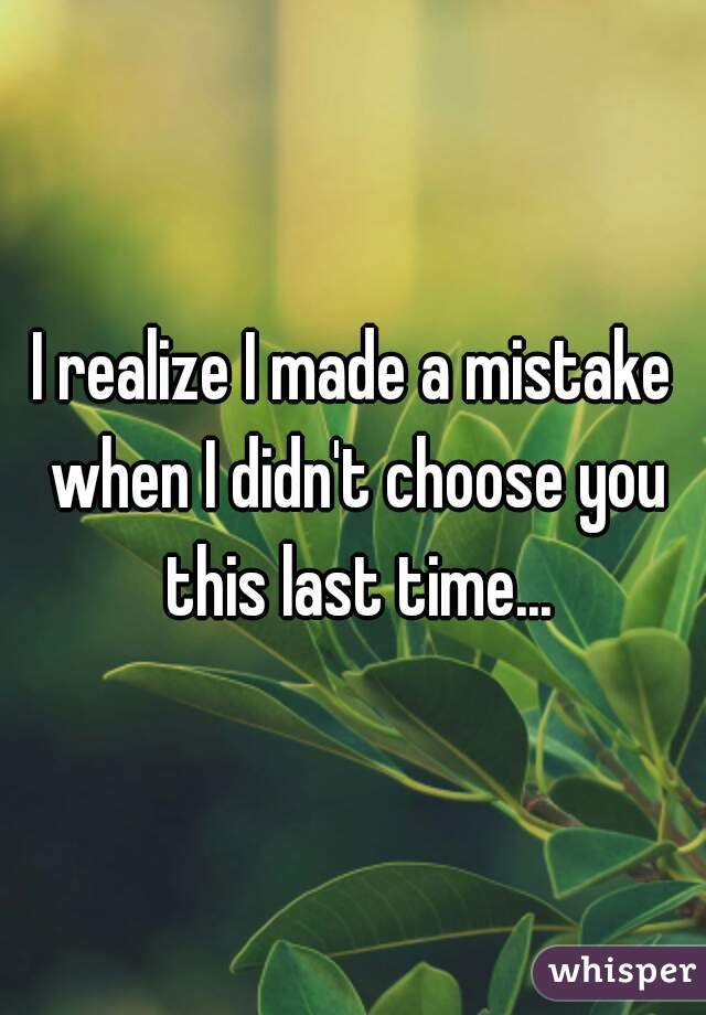 I realize I made a mistake when I didn't choose you this last time...