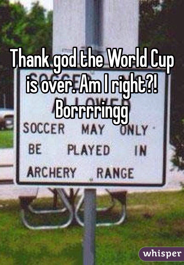 Thank god the World Cup is over. Am I right?! Borrrringg
