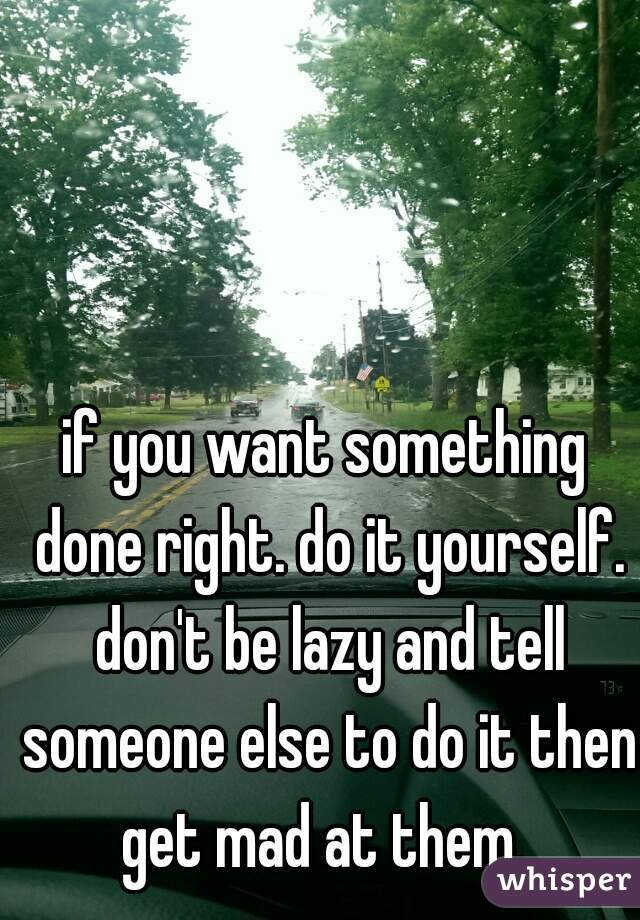 if you want something done right. do it yourself. don't be lazy and tell someone else to do it then get mad at them.