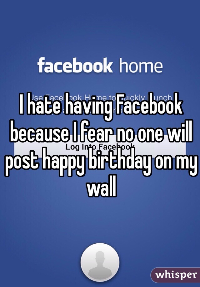 I hate having Facebook because I fear no one will post happy birthday on my wall