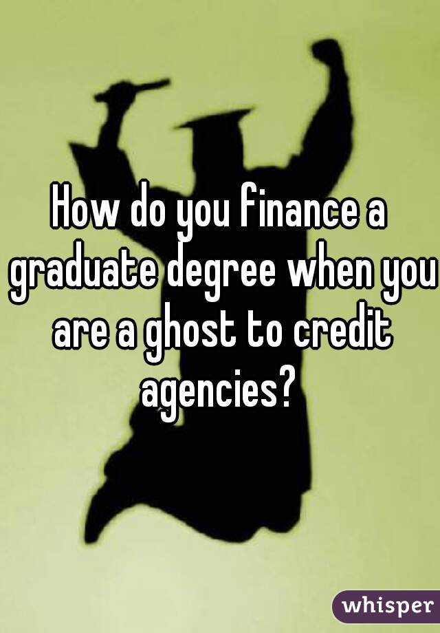 How do you finance a graduate degree when you are a ghost to credit agencies?