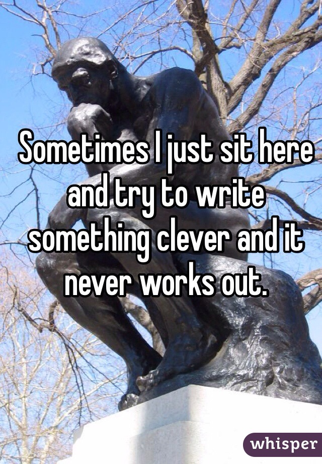 Sometimes I just sit here and try to write something clever and it never works out.