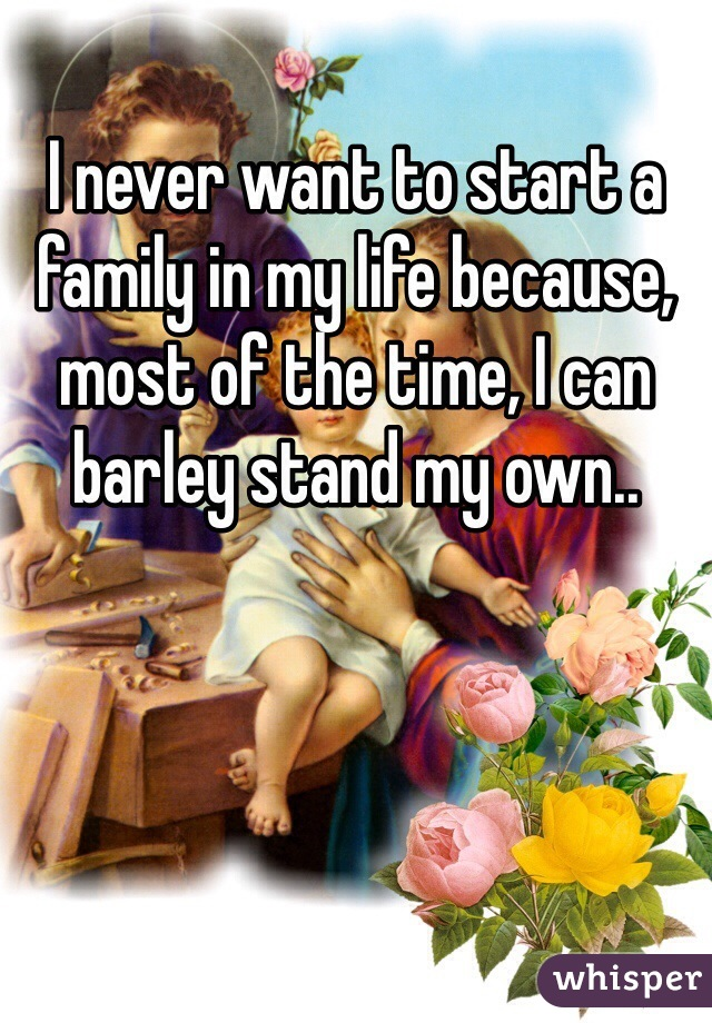 I never want to start a family in my life because, most of the time, I can barley stand my own..