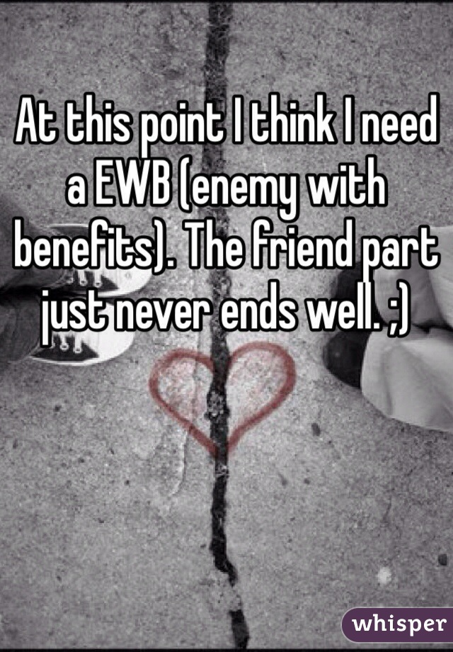 At this point I think I need a EWB (enemy with benefits). The friend part just never ends well. ;)