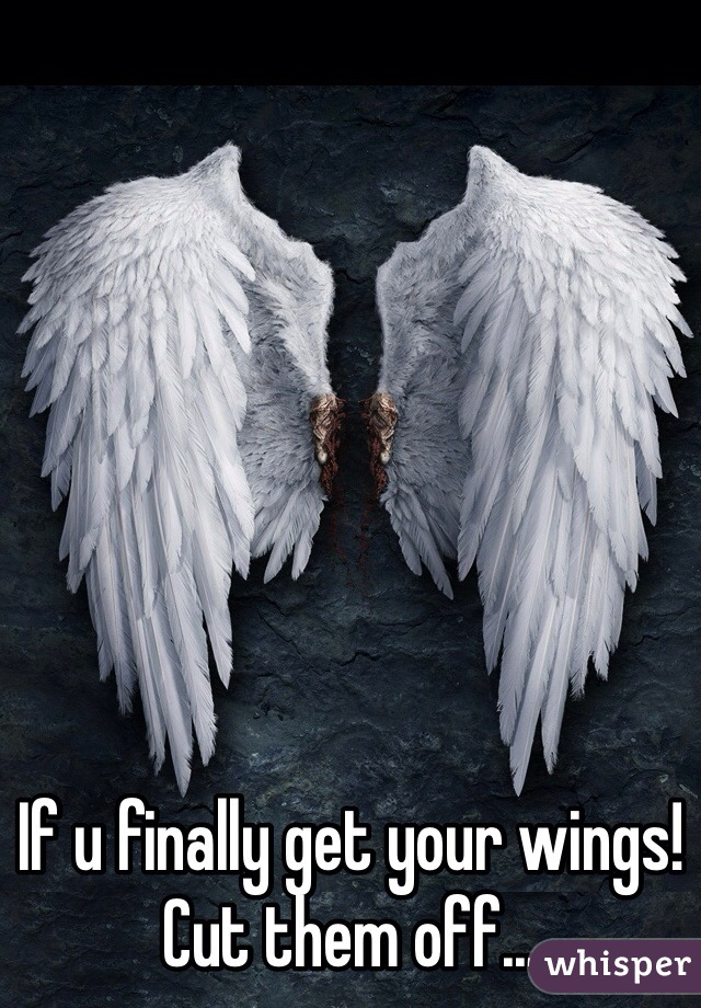 If u finally get your wings!  Cut them off...
