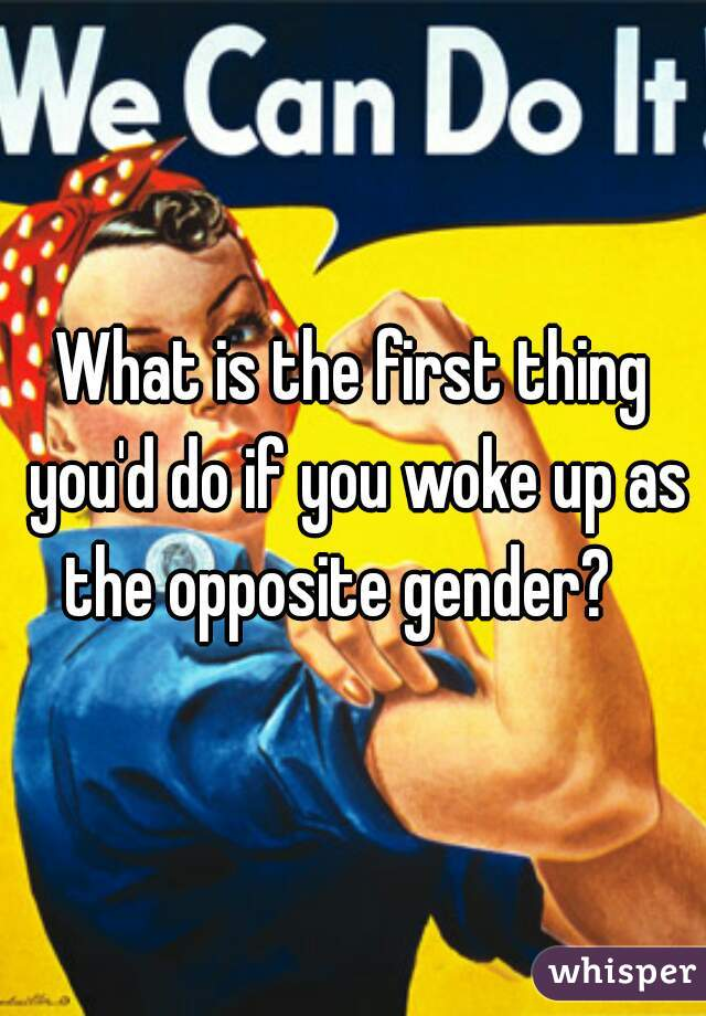 What is the first thing you'd do if you woke up as the opposite gender?