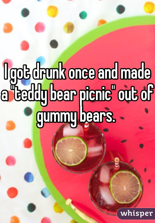 """I got drunk once and made a """"teddy bear picnic"""" out of gummy bears."""