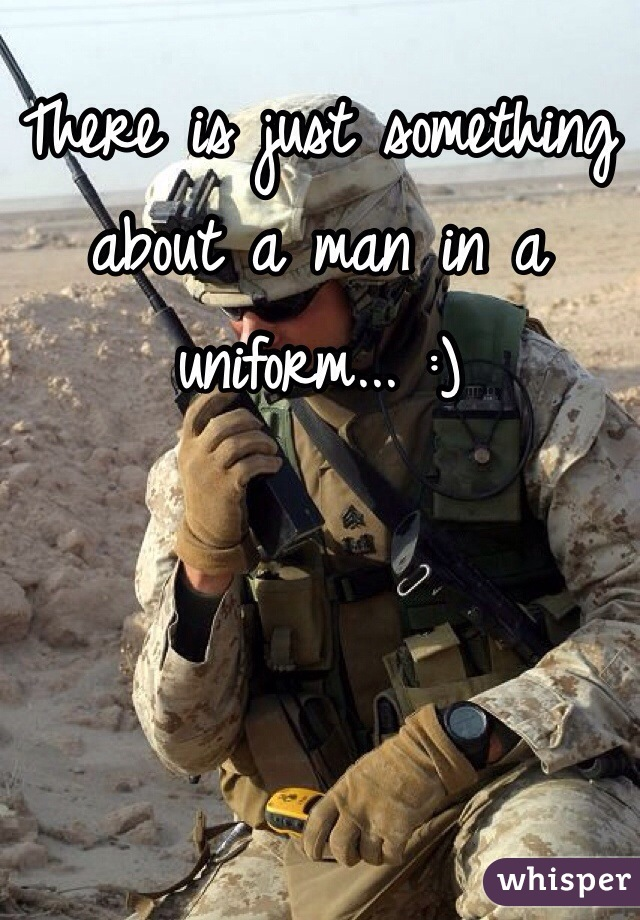 There is just something about a man in a uniform... :)