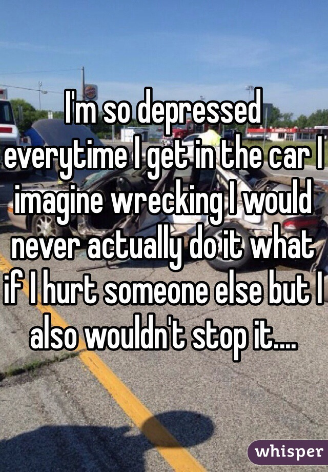 I'm so depressed everytime I get in the car I imagine wrecking I would never actually do it what if I hurt someone else but I also wouldn't stop it....