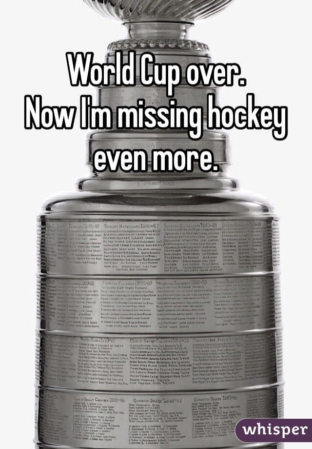 World Cup over.  Now I'm missing hockey even more.